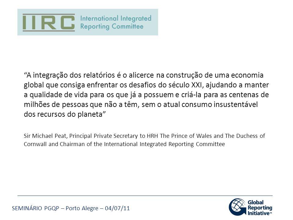SEMINÁRIO PGQP – Porto Alegre – 04/07/11 A integração dos relatórios é o alicerce na construção de uma economia global que consiga enfrentar os desafi