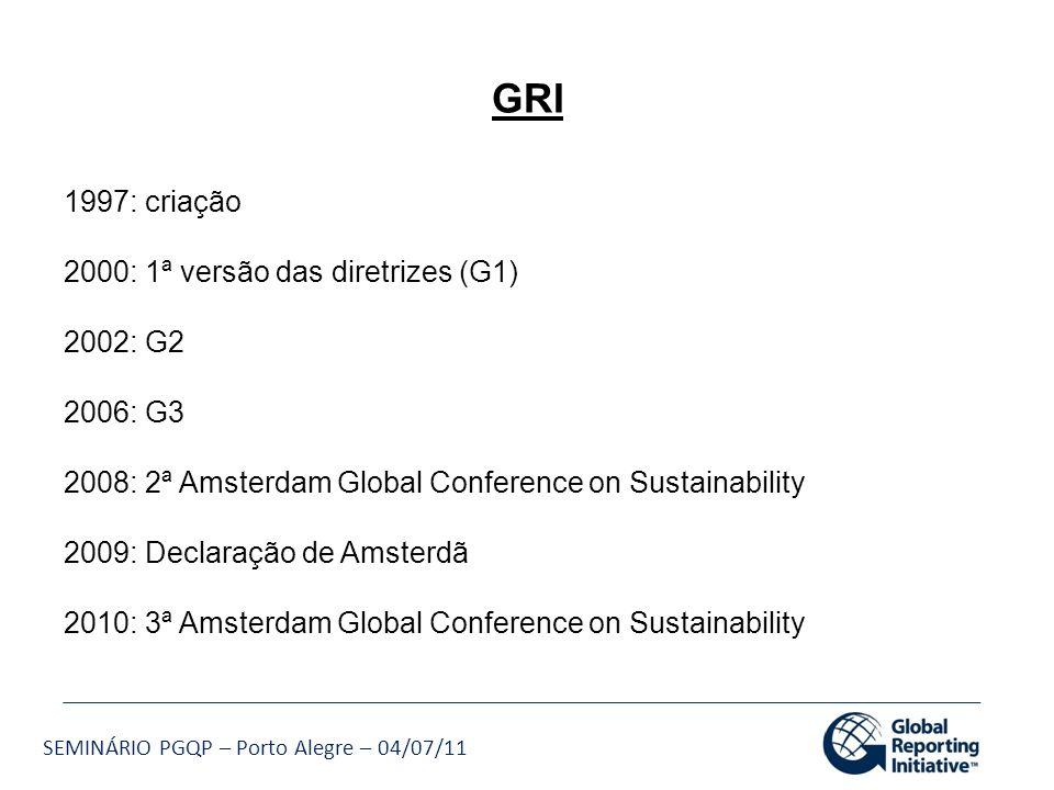 SEMINÁRIO PGQP – Porto Alegre – 04/07/11 GRI 1997: criação 2000: 1ª versão das diretrizes (G1) 2002: G2 2006: G3 2008: 2ª Amsterdam Global Conference