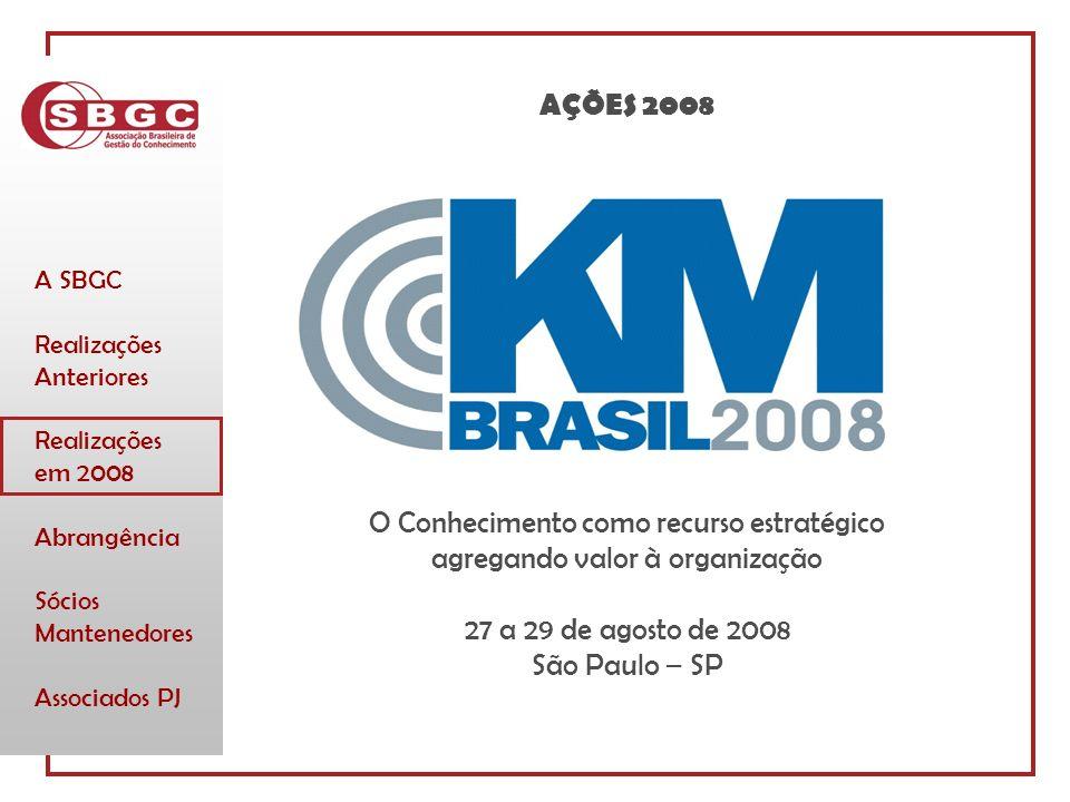 A SBGC Realizações Anteriores Realizações em 2008 Abrangência Sócios Mantenedores Associados PJ O Conhecimento como recurso estratégico agregando valor à organização 27 a 29 de agosto de 2008 São Paulo – SP AÇÕES 2008