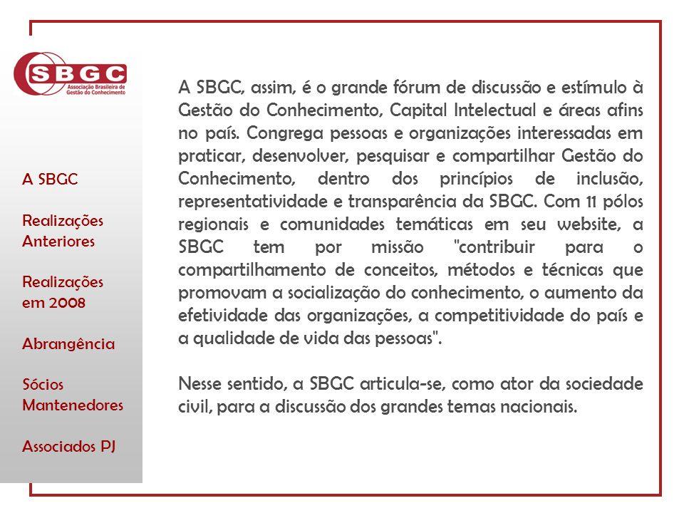 A SBGC Realizações Anteriores Realizações em 2008 Abrangência Sócios Mantenedores Associados PJ A SBGC, assim, é o grande fórum de discussão e estímulo à Gestão do Conhecimento, Capital Intelectual e áreas afins no país.