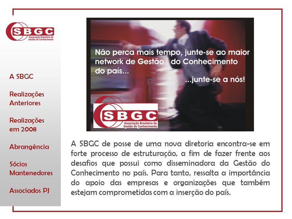 A SBGC Realizações Anteriores Realizações em 2008 Abrangência Sócios Mantenedores Associados PJ A SBGC de posse de uma nova diretoria encontra-se em forte processo de estruturação, a fim de fazer frente aos desafios que possui como disseminadora da Gestão do Conhecimento no país.