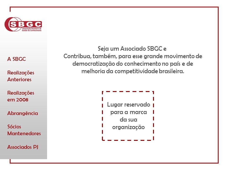 A SBGC Realizações Anteriores Realizações em 2008 Abrangência Sócios Mantenedores Associados PJ Lugar reservado para a marca da sua organização Seja um Associado SBGC e Contribua, também, para esse grande movimento de democratização do conhecimento no país e de melhoria da competitividade brasileira.