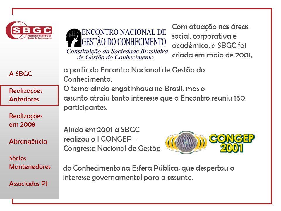 A SBGC Realizações Anteriores Realizações em 2008 Abrangência Sócios Mantenedores Associados PJ Com atuação nas áreas social, corporativa e acadêmica, a SBGC foi criada em maio de 2001, a partir do Encontro Nacional de Gestão do Conhecimento.