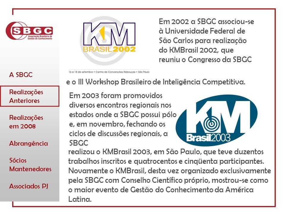 A SBGC Realizações Anteriores Realizações em 2008 Abrangência Sócios Mantenedores Associados PJ Em 2002 a SBGC associou-se à Universidade Federal de São Carlos para realização do KMBrasil 2002, que reuniu o Congresso da SBGC e o III Workshop Brasileiro de Inteligência Competitiva.