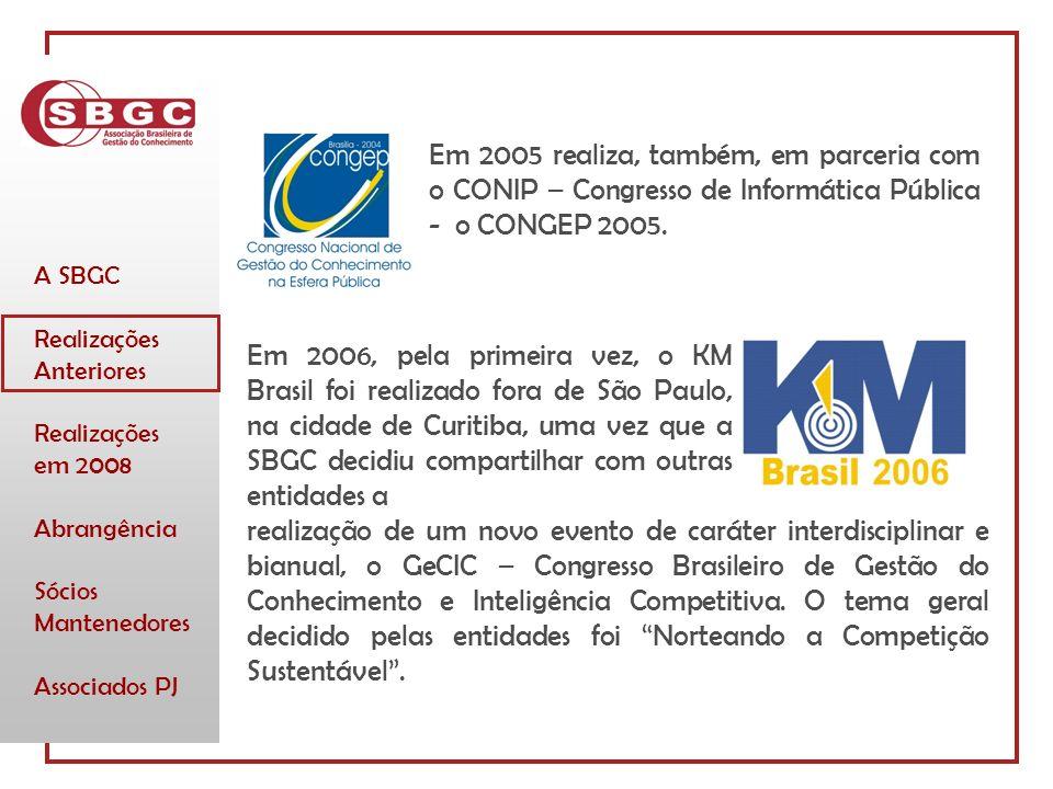 A SBGC Realizações Anteriores Realizações em 2008 Abrangência Sócios Mantenedores Associados PJ Em 2006, pela primeira vez, o KM Brasil foi realizado fora de São Paulo, na cidade de Curitiba, uma vez que a SBGC decidiu compartilhar com outras entidades a realização de um novo evento de caráter interdisciplinar e bianual, o GeCIC – Congresso Brasileiro de Gestão do Conhecimento e Inteligência Competitiva.
