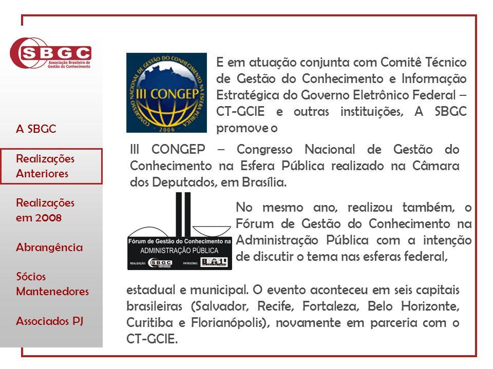 A SBGC Realizações Anteriores Realizações em 2008 Abrangência Sócios Mantenedores Associados PJ E em atuação conjunta com Comitê Técnico de Gestão do Conhecimento e Informação Estratégica do Governo Eletrônico Federal – CT-GCIE e outras instituições, A SBGC promove o No mesmo ano, realizou também, o Fórum de Gestão do Conhecimento na Administração Pública com a intenção de discutir o tema nas esferas federal, III CONGEP – Congresso Nacional de Gestão do Conhecimento na Esfera Pública realizado na Câmara dos Deputados, em Brasília.