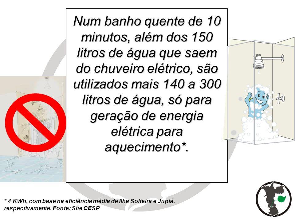 Num banho quente de 10 minutos, além dos 150 litros de água que saem do chuveiro elétrico, são utilizados mais 140 a 300 litros de água, só para geraç