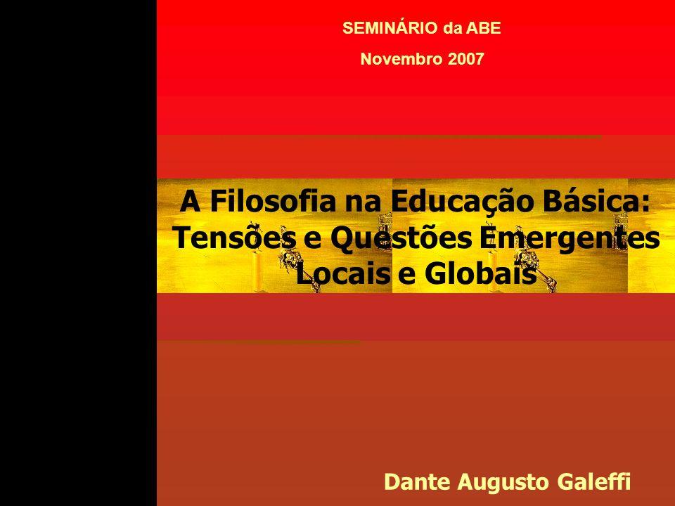 A Filosofia na Educação Básica: Tensões e Questões Emergentes Locais e Globais Dante Augusto Galeffi SEMINÁRIO da ABE Novembro 2007