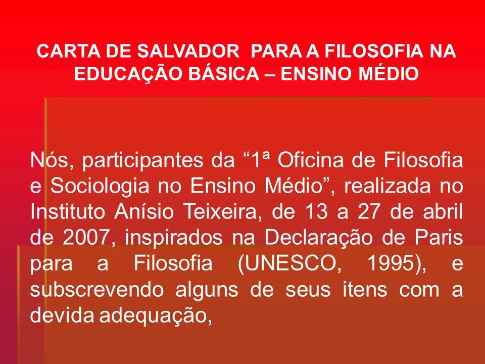 CARTA DE SALVADOR PARA A FILOSOFIA NA EDUCAÇÃO BÁSICA – ENSINO MÉDIO Nós, participantes da 1ª Oficina de Filosofia e Sociologia no Ensino Médio, reali