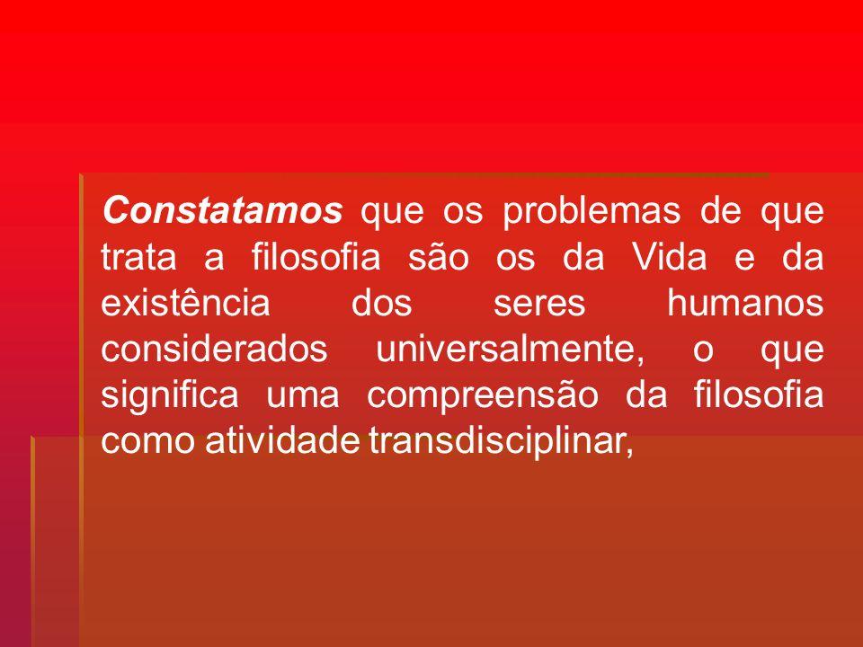 Constatamos que os problemas de que trata a filosofia são os da Vida e da existência dos seres humanos considerados universalmente, o que significa um