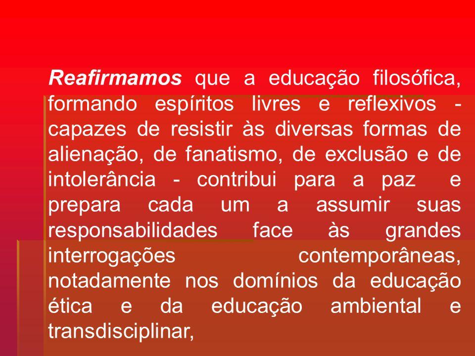 Reafirmamos que a educação filosófica, formando espíritos livres e reflexivos - capazes de resistir às diversas formas de alienação, de fanatismo, de