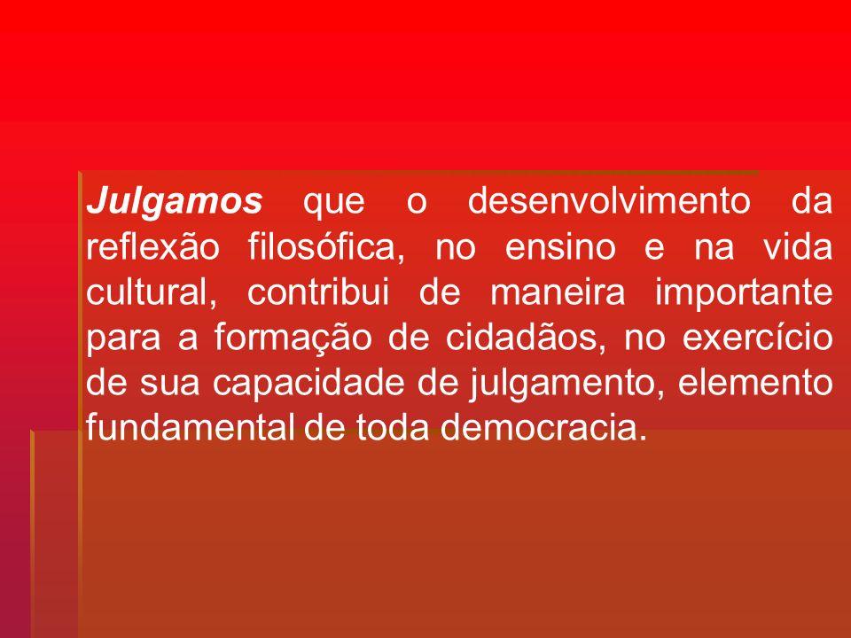 Julgamos que o desenvolvimento da reflexão filosófica, no ensino e na vida cultural, contribui de maneira importante para a formação de cidadãos, no e