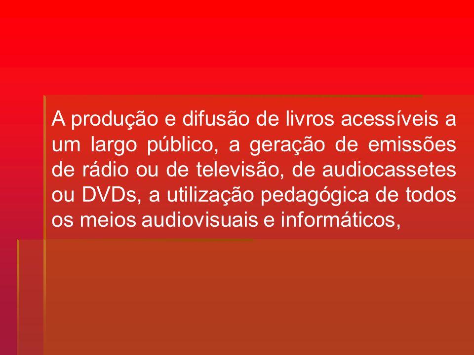 A produção e difusão de livros acessíveis a um largo público, a geração de emissões de rádio ou de televisão, de audiocassetes ou DVDs, a utilização p