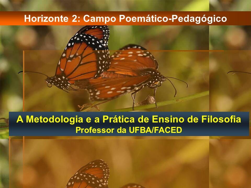 A Metodologia e a Prática de Ensino de Filosofia Professor da UFBA/FACED Horizonte 2: Campo Poemático-Pedagógico