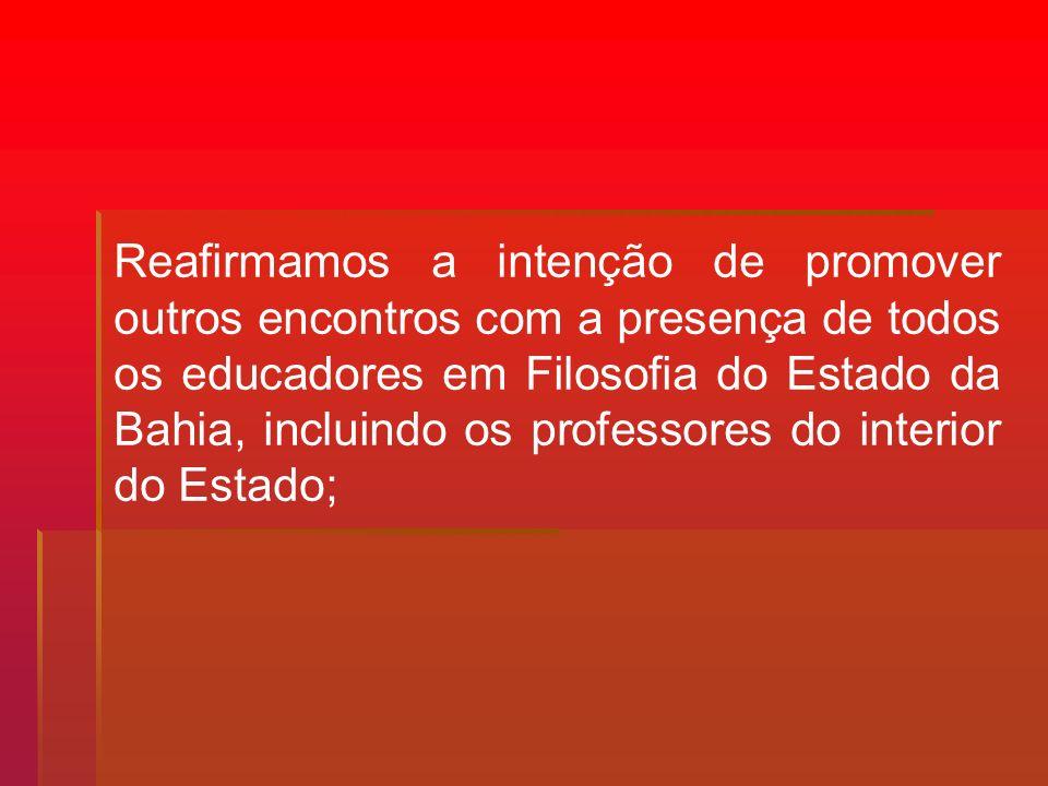 Reafirmamos a intenção de promover outros encontros com a presença de todos os educadores em Filosofia do Estado da Bahia, incluindo os professores do