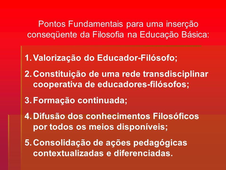 Pontos Fundamentais para uma inserção conseqüente da Filosofia na Educação Básica: 1.Valorização do Educador-Filósofo; 2.Constituição de uma rede tran