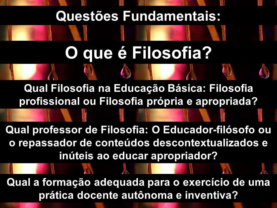 O que é Filosofia? Questões Fundamentais: Qual Filosofia na Educação Básica: Filosofia profissional ou Filosofia própria e apropriada? Qual professor