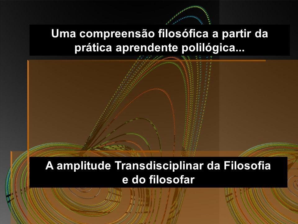 Uma compreensão filosófica a partir da prática aprendente polilógica... A amplitude Transdisciplinar da Filosofia e do filosofar