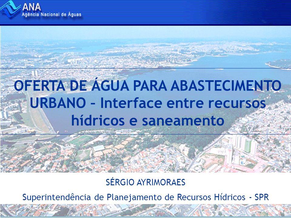 OFERTA DE ÁGUA PARA ABASTECIMENTO URBANO – Interface entre recursos hídricos e saneamento SÉRGIO AYRIMORAES Superintendência de Planejamento de Recurs