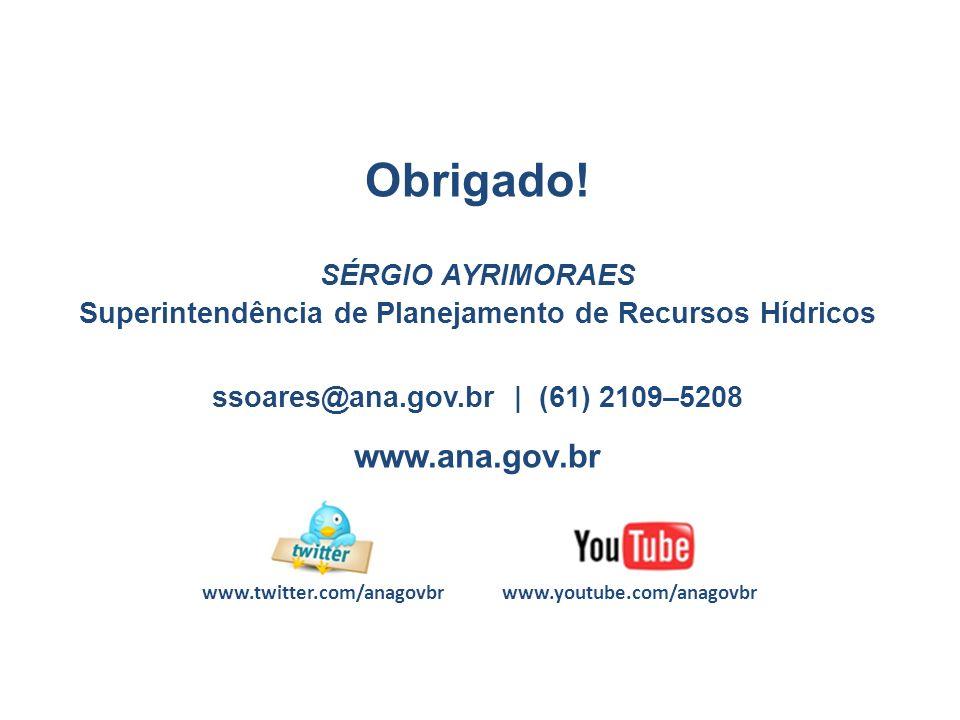 www.youtube.com/anagovbrwww.twitter.com/anagovbr Obrigado! SÉRGIO AYRIMORAES Superintendência de Planejamento de Recursos Hídricos ssoares@ana.gov.br