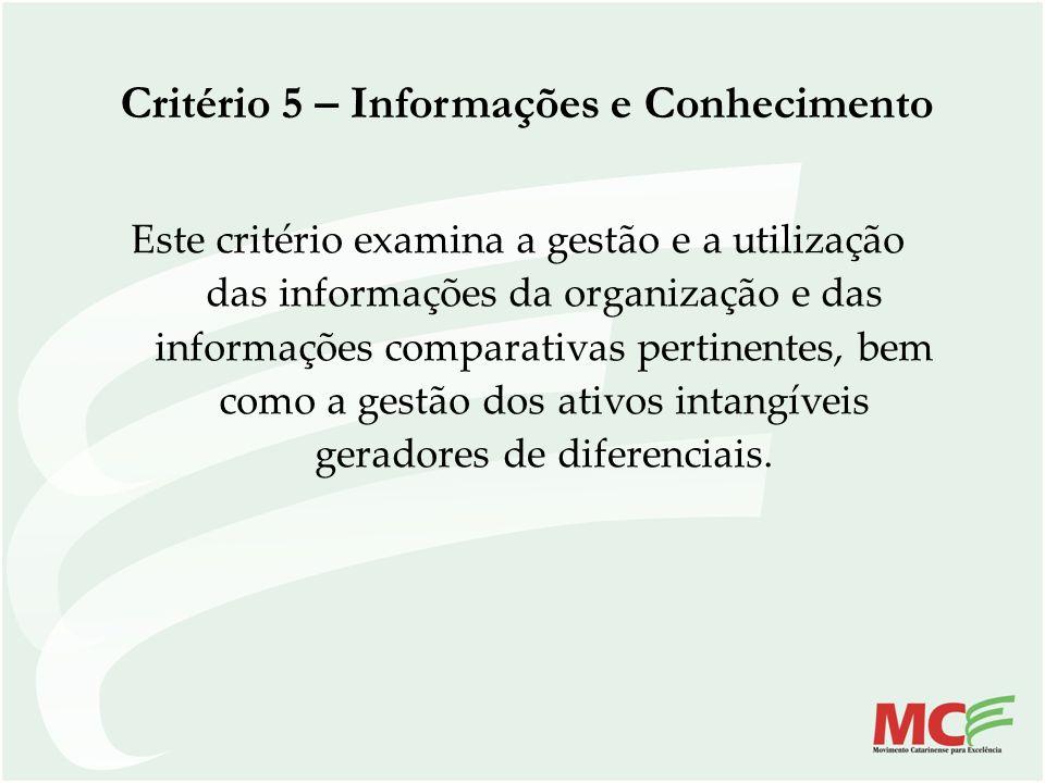 Critério 5 – Informações e Conhecimento Este critério examina a gestão e a utilização das informações da organização e das informações comparativas pe
