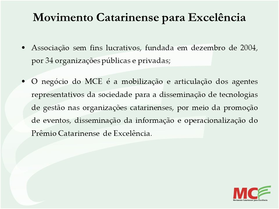 Movimento Catarinense para Excelência Associação sem fins lucrativos, fundada em dezembro de 2004, por 34 organizações públicas e privadas; O negócio