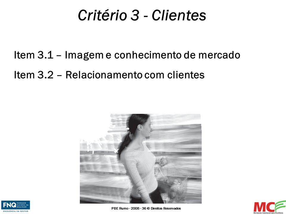 PBE Rumo - 2008 - 36 © Direitos Reservados Critério 3 - Clientes Item 3.1 – Imagem e conhecimento de mercado Item 3.2 – Relacionamento com clientes