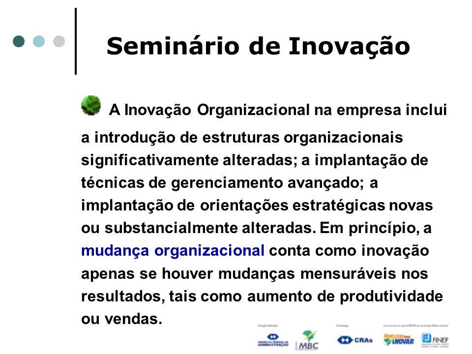 Seminário de Inovação A Inovação Organizacional na empresa inclui a introdução de estruturas organizacionais significativamente alteradas; a implantaç