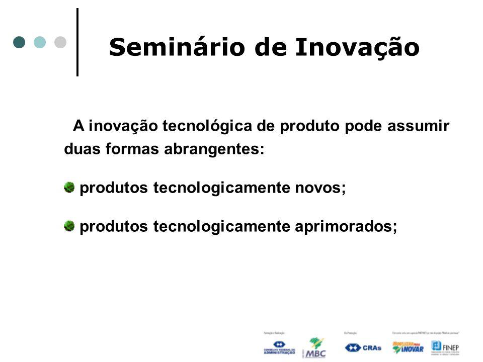 Seminário de Inovação A inovação tecnológica de produto pode assumir duas formas abrangentes: produtos tecnologicamente novos; produtos tecnologicamen
