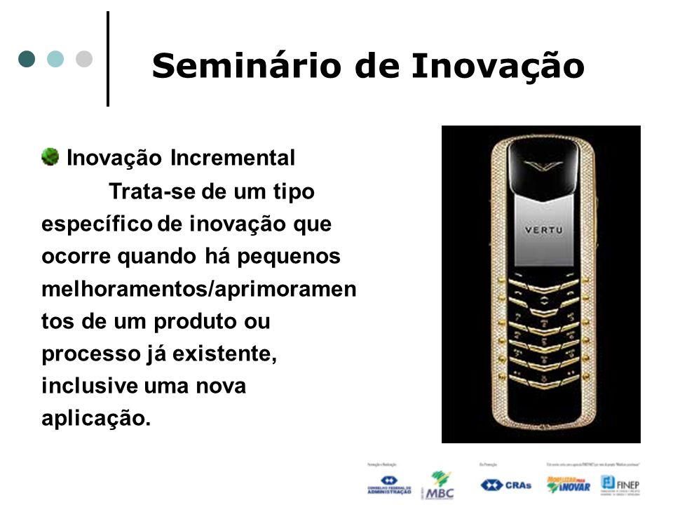 Seminário de Inovação Inovação Incremental Trata-se de um tipo específico de inovação que ocorre quando há pequenos melhoramentos/aprimoramen tos de u