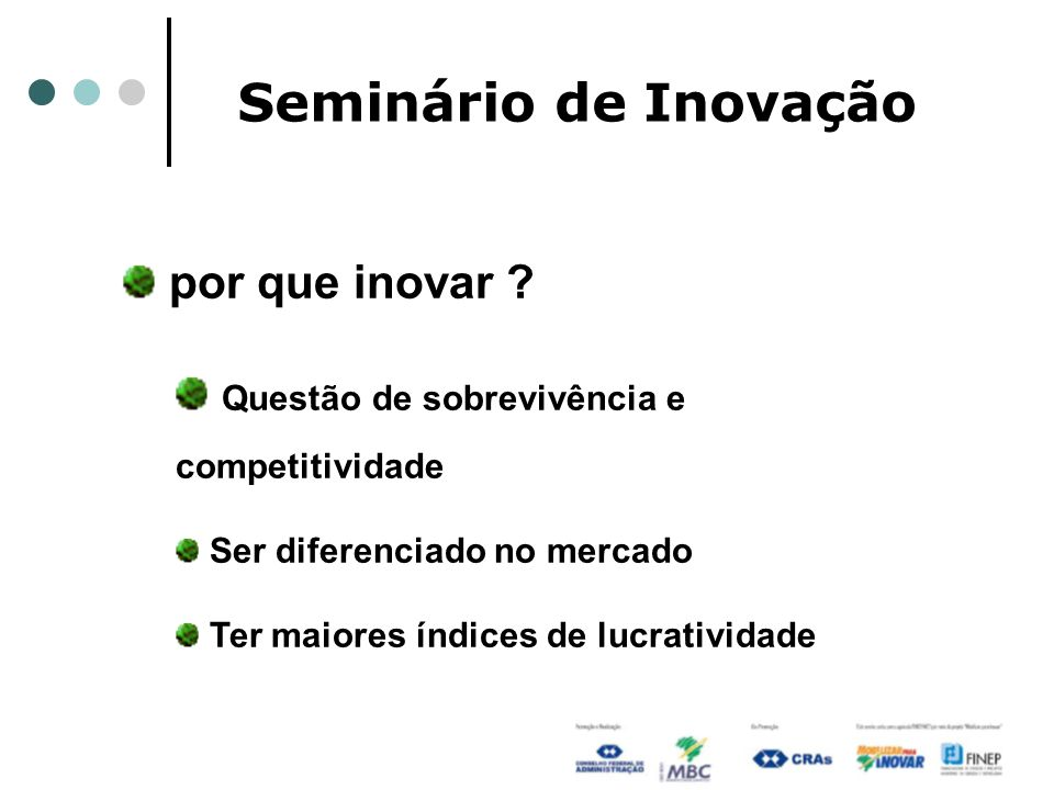 Seminário de Inovação por que inovar ? Questão de sobrevivência e competitividade Ser diferenciado no mercado Ter maiores índices de lucratividade