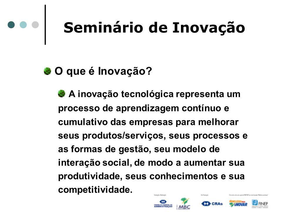 Seminário de Inovação O que é Inovação? A inovação tecnológica representa um processo de aprendizagem contínuo e cumulativo das empresas para melhorar