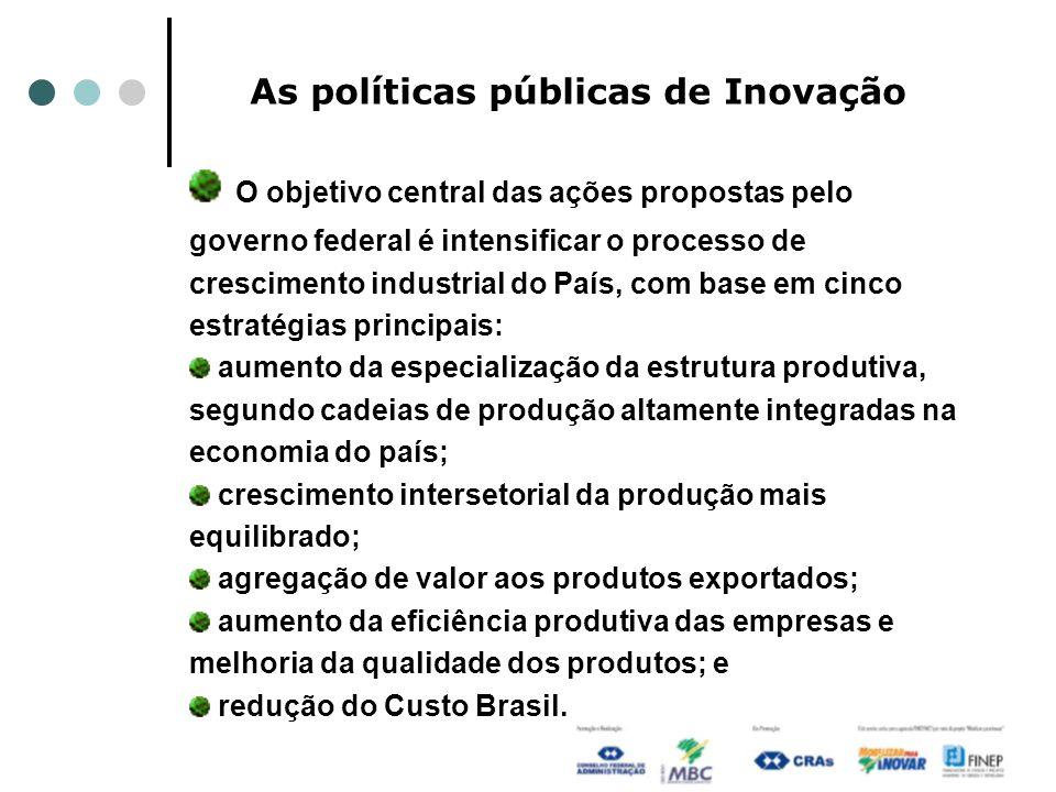As políticas públicas de Inovação O objetivo central das ações propostas pelo governo federal é intensificar o processo de crescimento industrial do P
