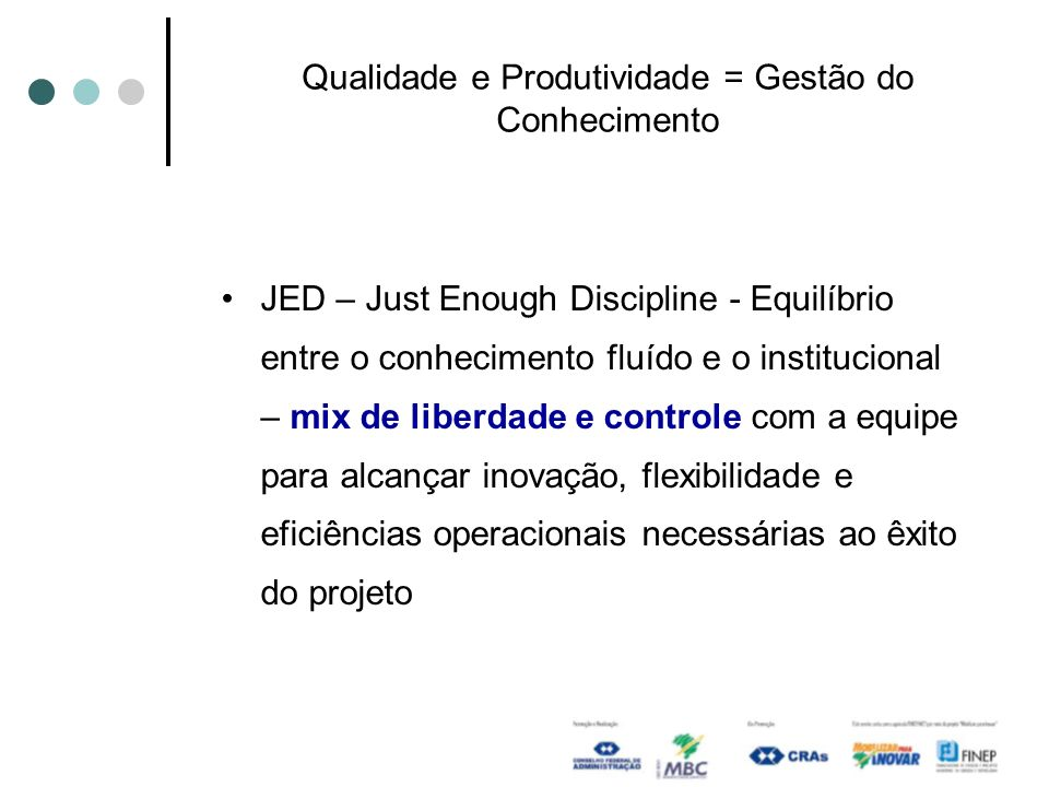 Qualidade e Produtividade = Gestão do Conhecimento JED – Just Enough Discipline - Equilíbrio entre o conhecimento fluído e o institucional – mix de li