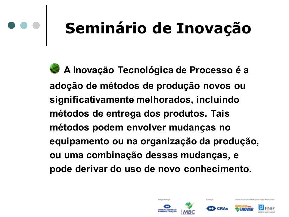 Seminário de Inovação A Inovação Tecnológica de Processo é a adoção de métodos de produção novos ou significativamente melhorados, incluindo métodos d