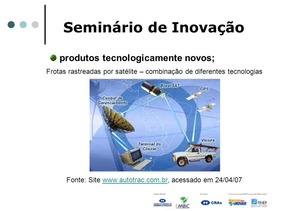 Seminário de Inovação produtos tecnologicamente novos; Frotas rastreadas por satélite – combinação de diferentes tecnologias Fonte: Site www.autotrac.
