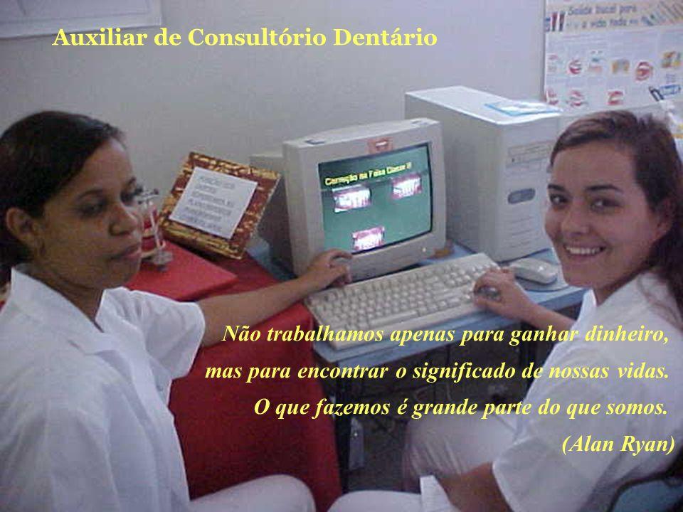 Auxiliar de Consultório Dentário Não trabalhamos apenas para ganhar dinheiro, mas para encontrar o significado de nossas vidas. O que fazemos é grande