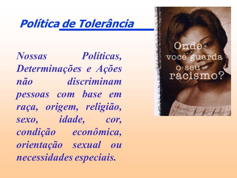 Política de Tolerância Nossas Políticas, Determinações e Ações não discriminam pessoas com base em raça, origem, religião, sexo, idade, cor, condição