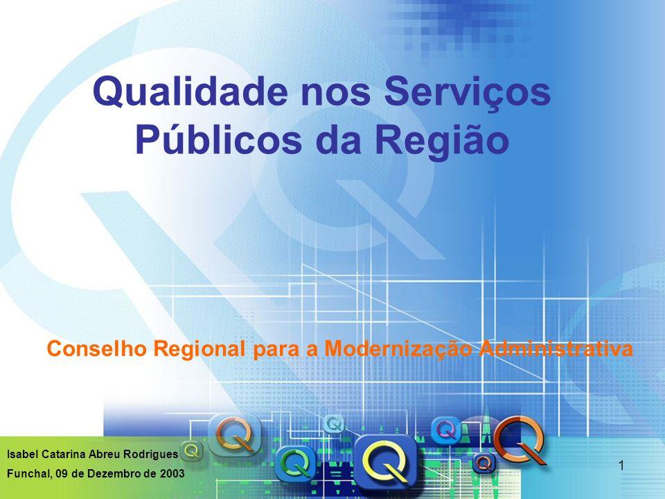 1 Qualidade nos Serviços Públicos da Região Conselho Regional para a Modernização Administrativa Isabel Catarina Abreu Rodrigues Funchal, 09 de Dezemb
