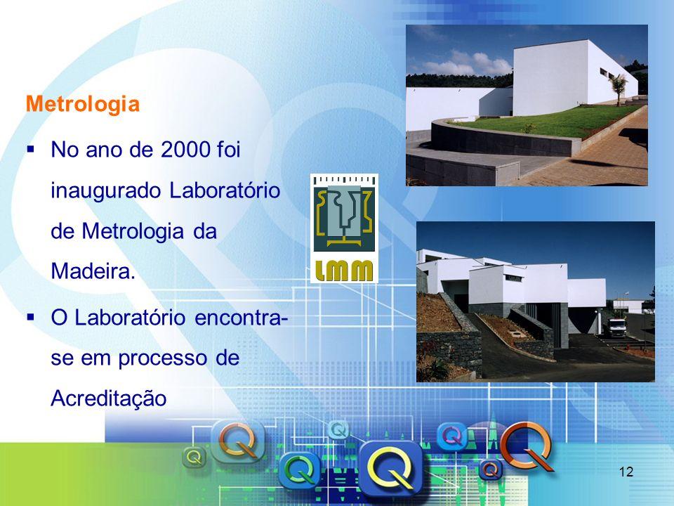 12 Metrologia No ano de 2000 foi inaugurado Laboratório de Metrologia da Madeira. O Laboratório encontra- se em processo de Acreditação