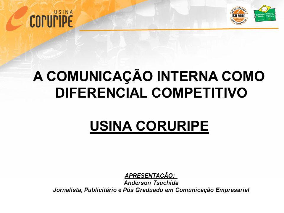 A COMUNICAÇÃO INTERNA COMO DIFERENCIAL COMPETITIVO USINA CORURIPE APRESENTAÇÃO: Anderson Tsuchida Jornalista, Publicitário e Pós Graduado em Comunicaç