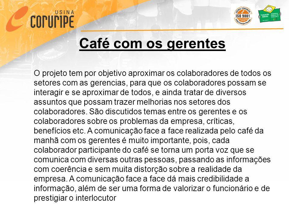 Café com os gerentes O projeto tem por objetivo aproximar os colaboradores de todos os setores com as gerencias, para que os colaboradores possam se interagir e se aproximar de todos, e ainda tratar de diversos assuntos que possam trazer melhorias nos setores dos colaboradores.