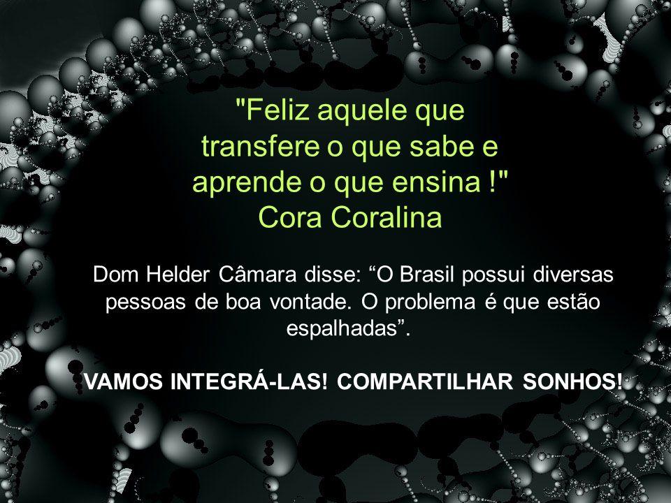 >20<=50% 100% Feliz aquele que transfere o que sabe e aprende o que ensina ! Cora Coralina Dom Helder Câmara disse: O Brasil possui diversas pessoas de boa vontade.