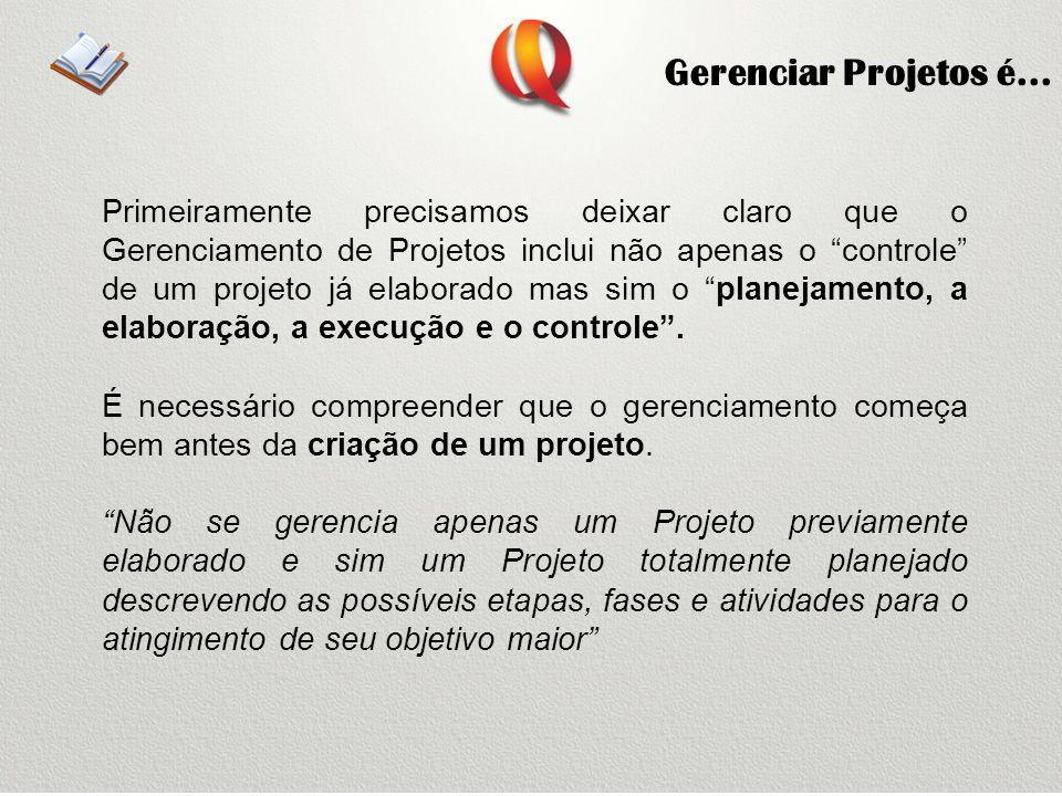 Gerenciar Projetos é... Primeiramente precisamos deixar claro que o Gerenciamento de Projetos inclui não apenas o controle de um projeto já elaborado