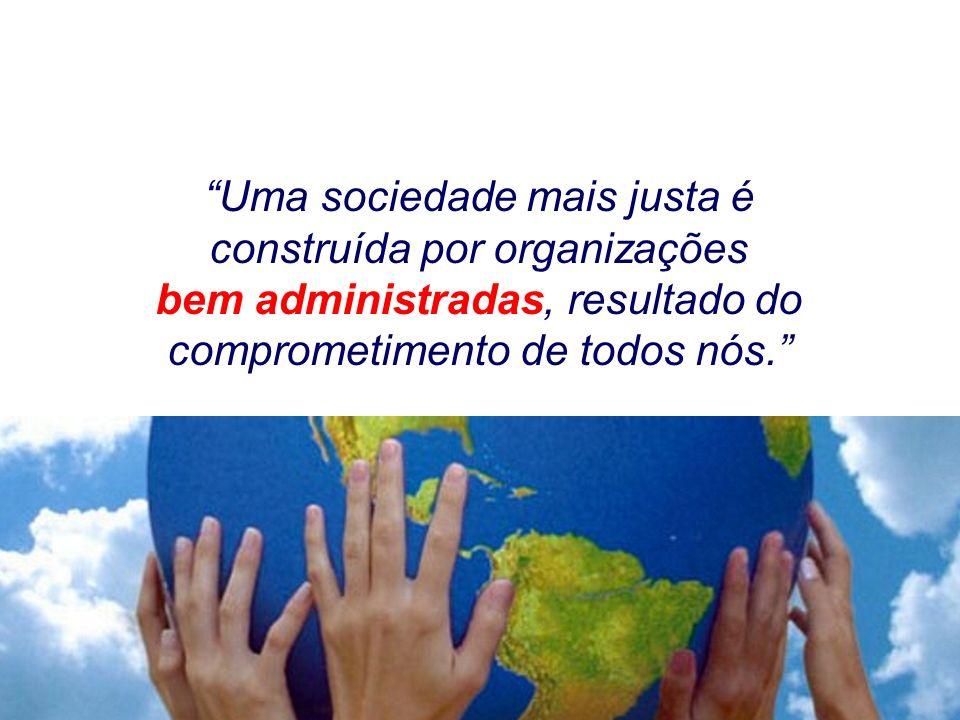 Uma sociedade mais justa é construída por organizações bem administradas, resultado do comprometimento de todos nós.