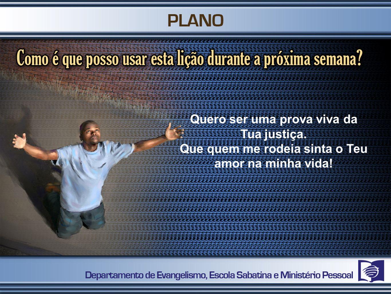 Quero ser uma prova viva da Tua justiça. Que quem me rodeia sinta o Teu amor na minha vida!