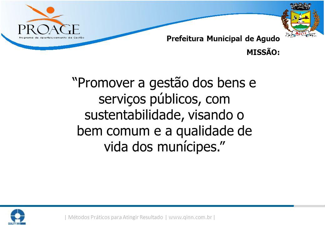   Métodos Práticos para Atingir Resultado   www.qinn.com.br   Prefeitura Municipal de Agudo MISSÃO: Promover a gestão dos bens e serviços públicos, co