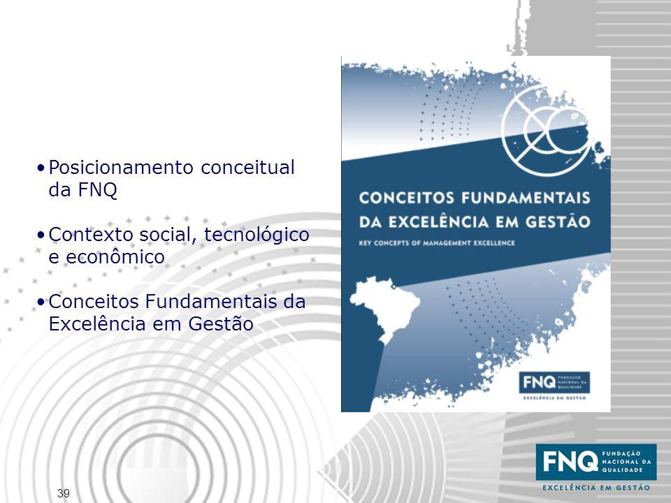 39 Posicionamento conceitual da FNQ Contexto social, tecnológico e econômico Conceitos Fundamentais da Excelência em Gestão