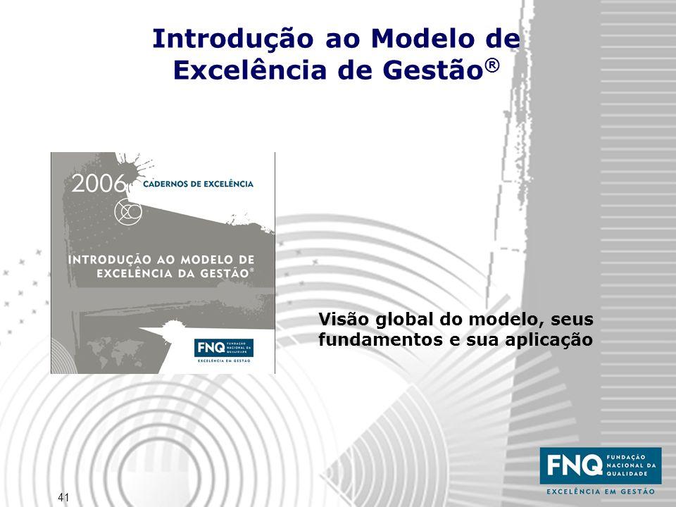 41 Introdução ao Modelo de Excelência de Gestão ® Visão global do modelo, seus fundamentos e sua aplicação