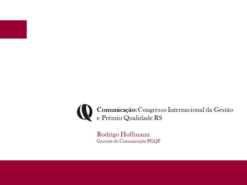 Comunicação: Congresso Internacional da Gestão e Prêmio Qualidade RS Rodrigo Hoffmann Gerente de Comunicação PGQP